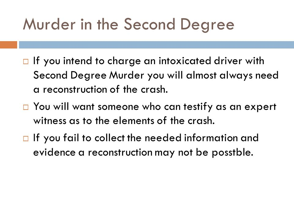 Murder in the Second Degree If you intend to charge an intoxicated driver with Second Degree Murder you will almost always need a reconstruction of the crash.