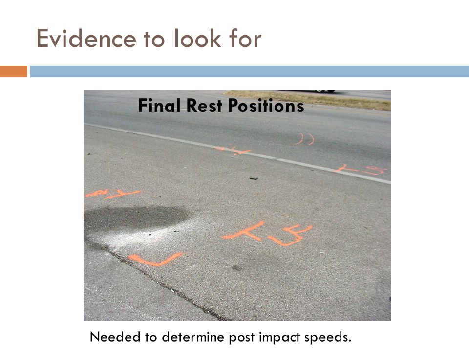 Evidence to look for Final Rest Positions Needed to determine post impact speeds.