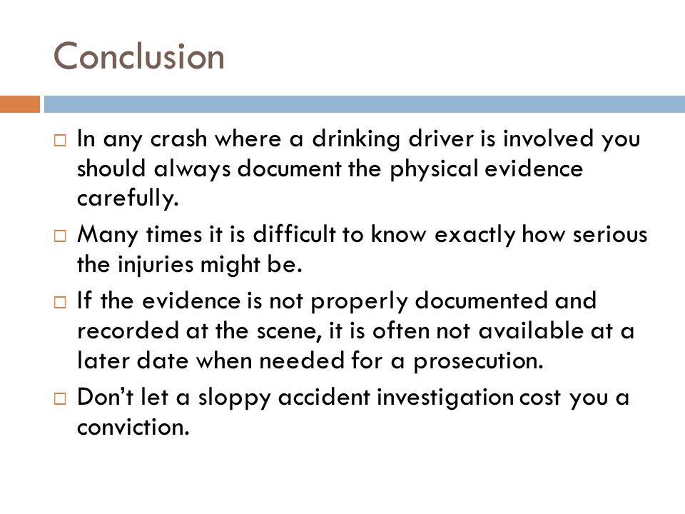 Conclusion In any crash where a drinking driver is involved you should always document the physical evidence carefully.