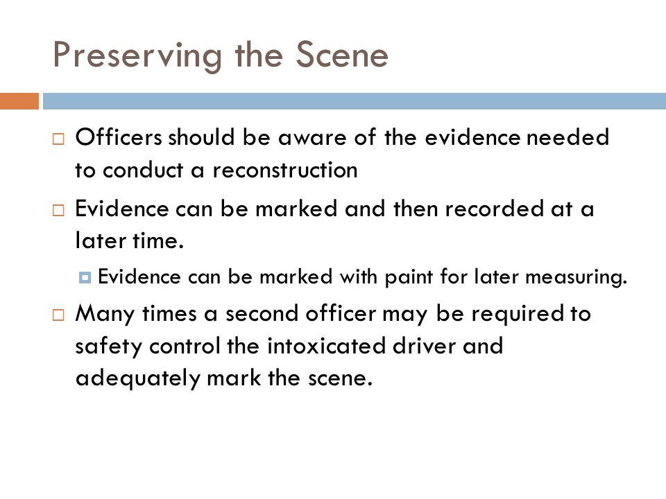 Preserving the Scene Officers should be aware of the evidence needed to conduct a reconstruction Evidence can be marked and then recorded at a later time.