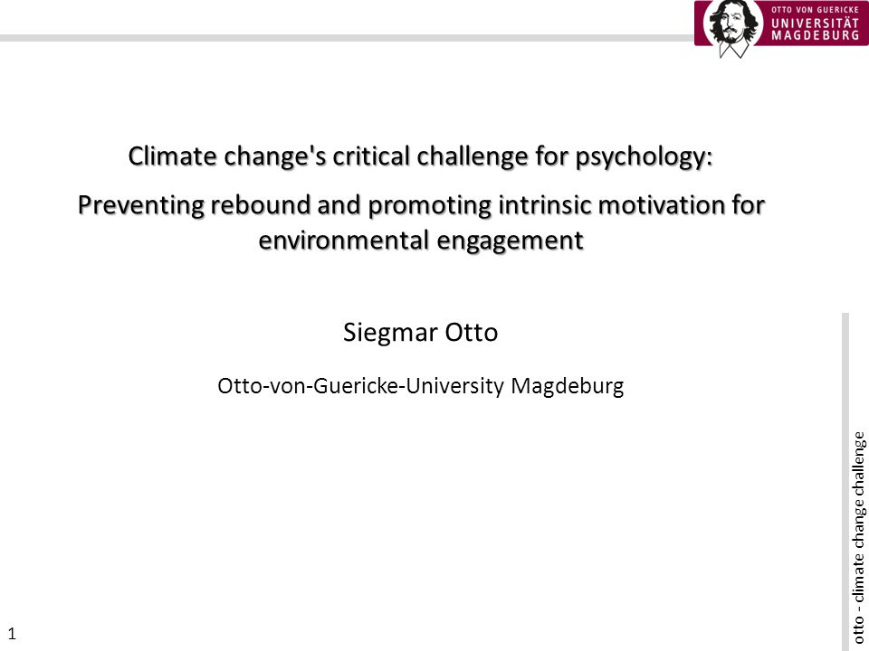 otto - climate change challenge 2 Climate change mitigation and psychology Climate change mitigation means to reduce energy consumption the prime strategy: technological efficiency increases doesnt work because of rebound reduction of energy consumption is a psychological problem common approaches (incentives) dont work the problem substantially different from other environmental issues What really has to be done?