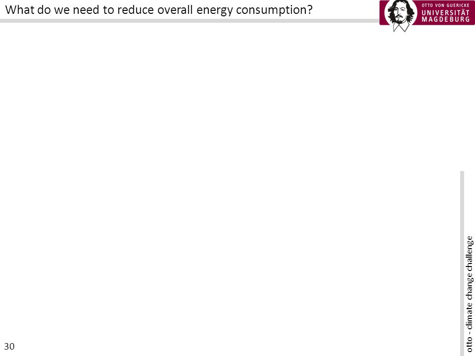 otto - climate change challenge 30 What do we need to reduce overall energy consumption