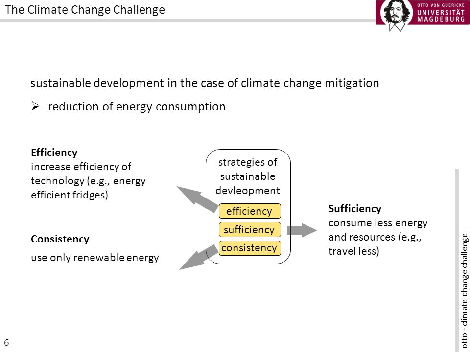 otto - climate change challenge 7 The Climate Change Challenge Consistency use only renewable energy Efficiency increase efficiency of our technology (e.g., energy efficient fridges) Sufficiency consume less energy and resources (e.g., travel less) strategies of sustainable devleopment efficiency sufficiency consistency yes BUT rebound unimportant in most strategies partially sustainable development in the case of climate change climate change mitigation -> reduction of energy consumption