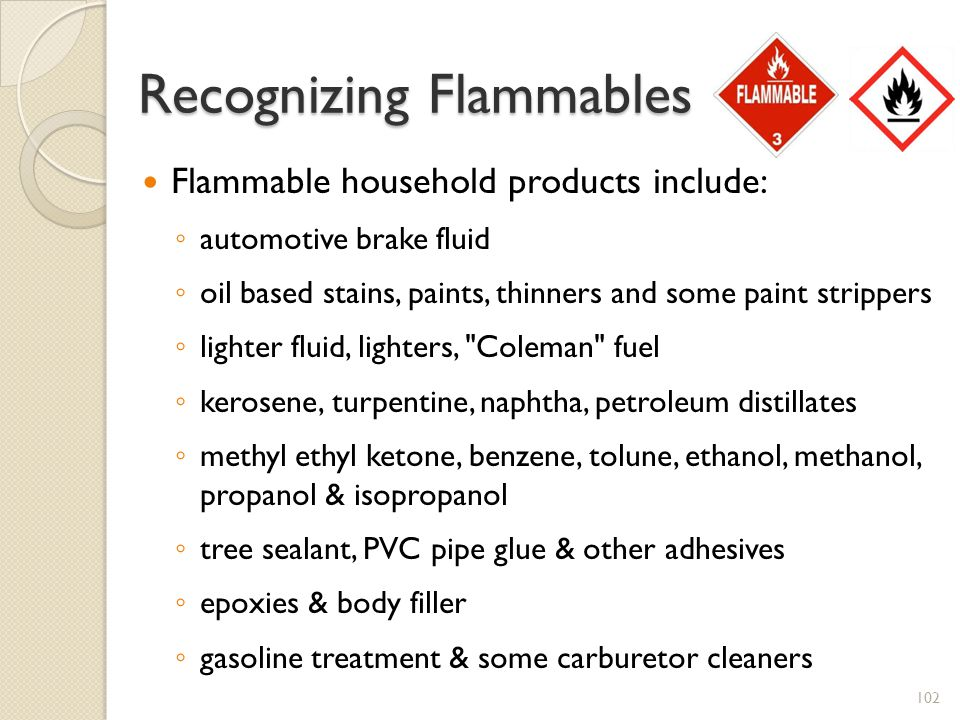 Recognizing Flammables Flammable household products include: automotive brake fluid oil based stains, paints, thinners and some paint strippers lighter fluid, lighters, Coleman fuel kerosene, turpentine, naphtha, petroleum distillates methyl ethyl ketone, benzene, tolune, ethanol, methanol, propanol & isopropanol tree sealant, PVC pipe glue & other adhesives epoxies & body filler gasoline treatment & some carburetor cleaners 102