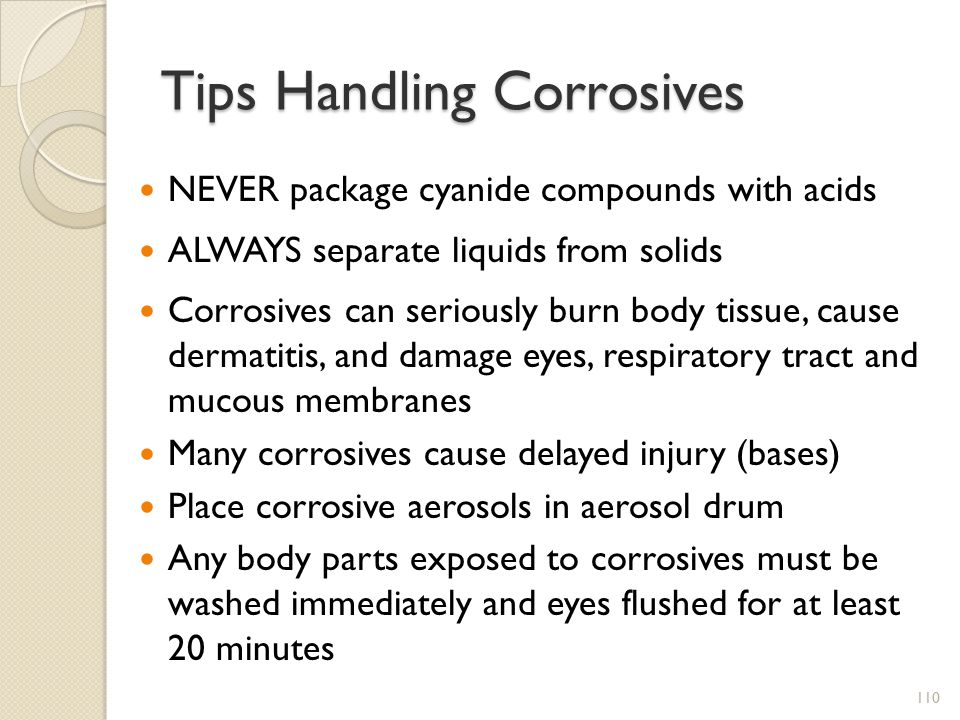 Tips Handling Corrosives NEVER package cyanide compounds with acids ALWAYS separate liquids from solids Corrosives can seriously burn body tissue, cause dermatitis, and damage eyes, respiratory tract and mucous membranes Many corrosives cause delayed injury (bases) Place corrosive aerosols in aerosol drum Any body parts exposed to corrosives must be washed immediately and eyes flushed for at least 20 minutes 110