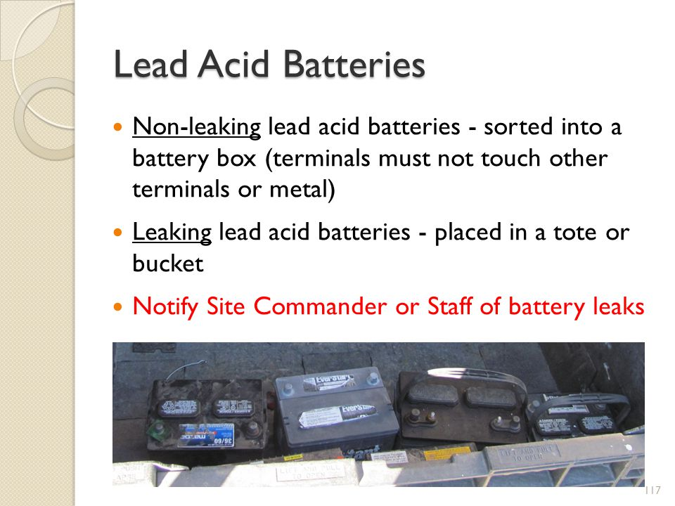 Lead Acid Batteries Non-leaking lead acid batteries - sorted into a battery box (terminals must not touch other terminals or metal) Leaking lead acid batteries - placed in a tote or bucket Notify Site Commander or Staff of battery leaks 117