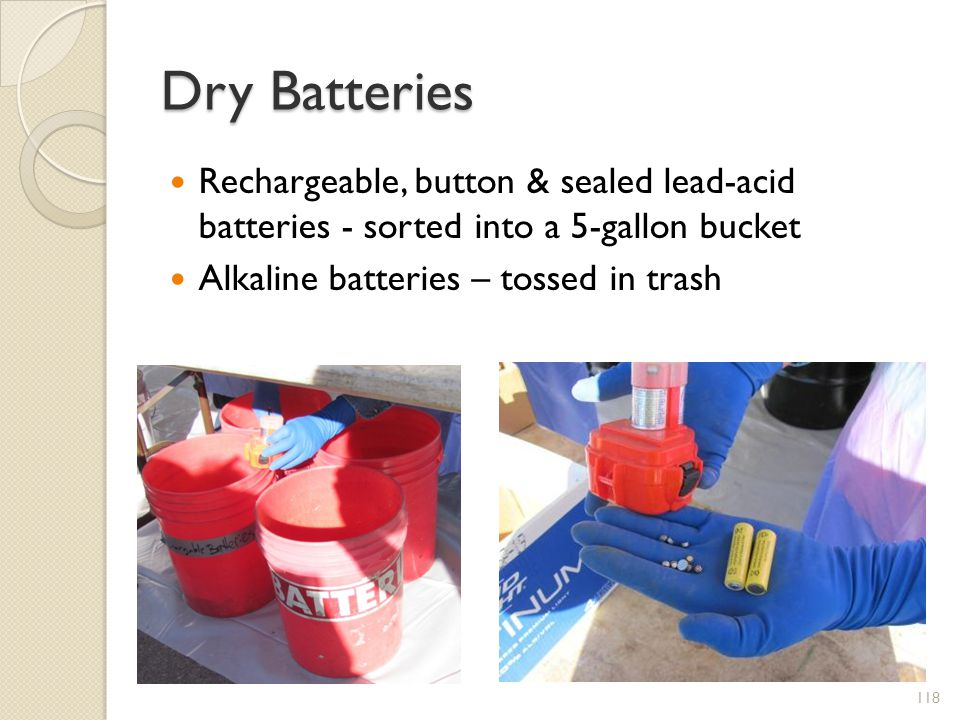 Dry Batteries Rechargeable, button & sealed lead-acid batteries - sorted into a 5-gallon bucket Alkaline batteries – tossed in trash 118