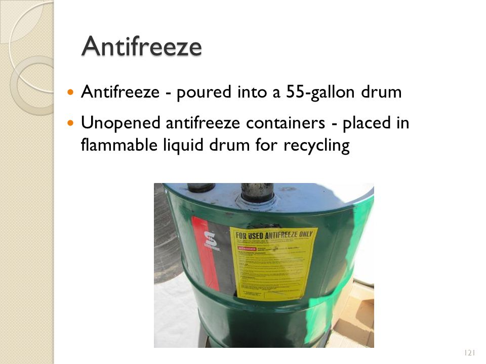 Antifreeze Antifreeze - poured into a 55-gallon drum Unopened antifreeze containers - placed in flammable liquid drum for recycling 121