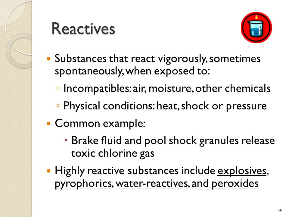 Reactives Reactives Substances that react vigorously, sometimes spontaneously, when exposed to: Incompatibles: air, moisture, other chemicals Physical conditions: heat, shock or pressure Common example: Brake fluid and pool shock granules release toxic chlorine gas Highly reactive substances include explosives, pyrophorics, water-reactives, and peroxides 14