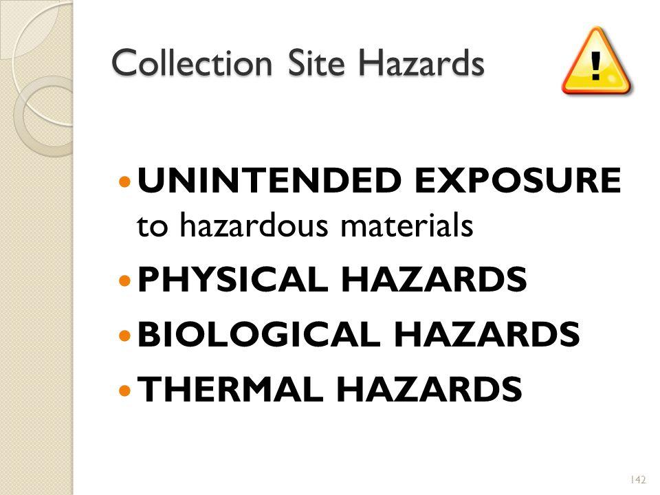 Collection Site Hazards UNINTENDED EXPOSURE to hazardous materials PHYSICAL HAZARDS BIOLOGICAL HAZARDS THERMAL HAZARDS 142
