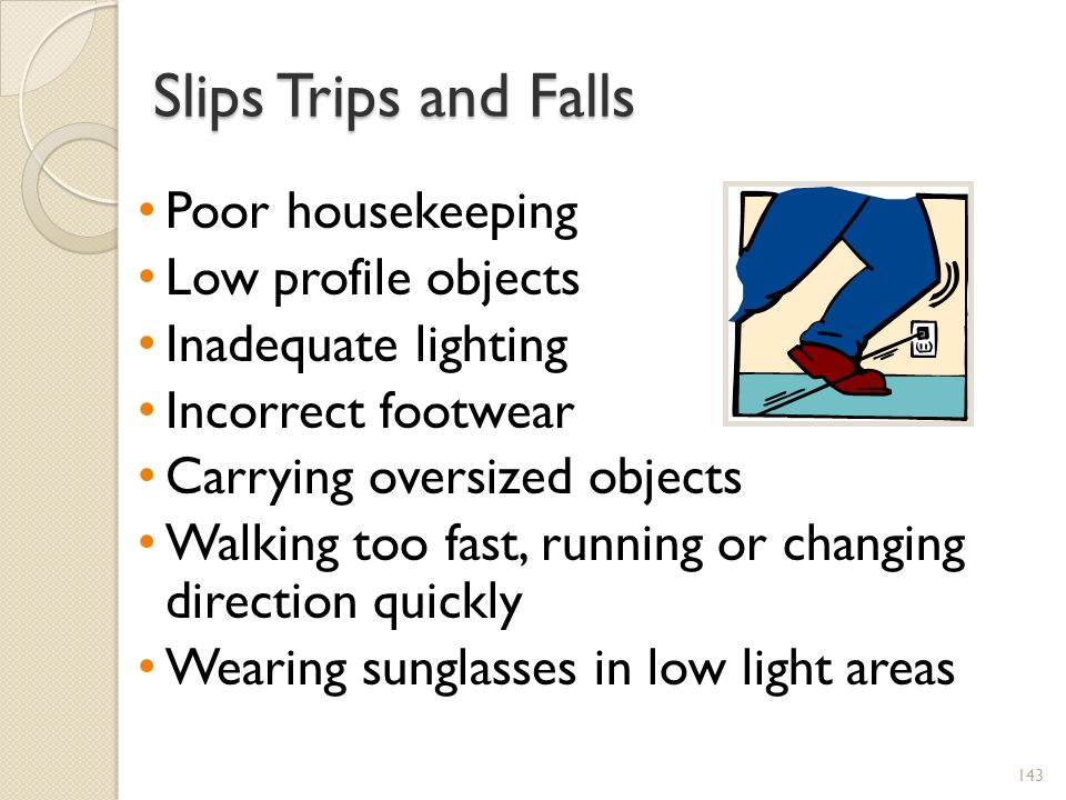 Slips Trips and Falls Poor housekeeping Low profile objects Inadequate lighting Incorrect footwear Carrying oversized objects Walking too fast, running or changing direction quickly Wearing sunglasses in low light areas 143