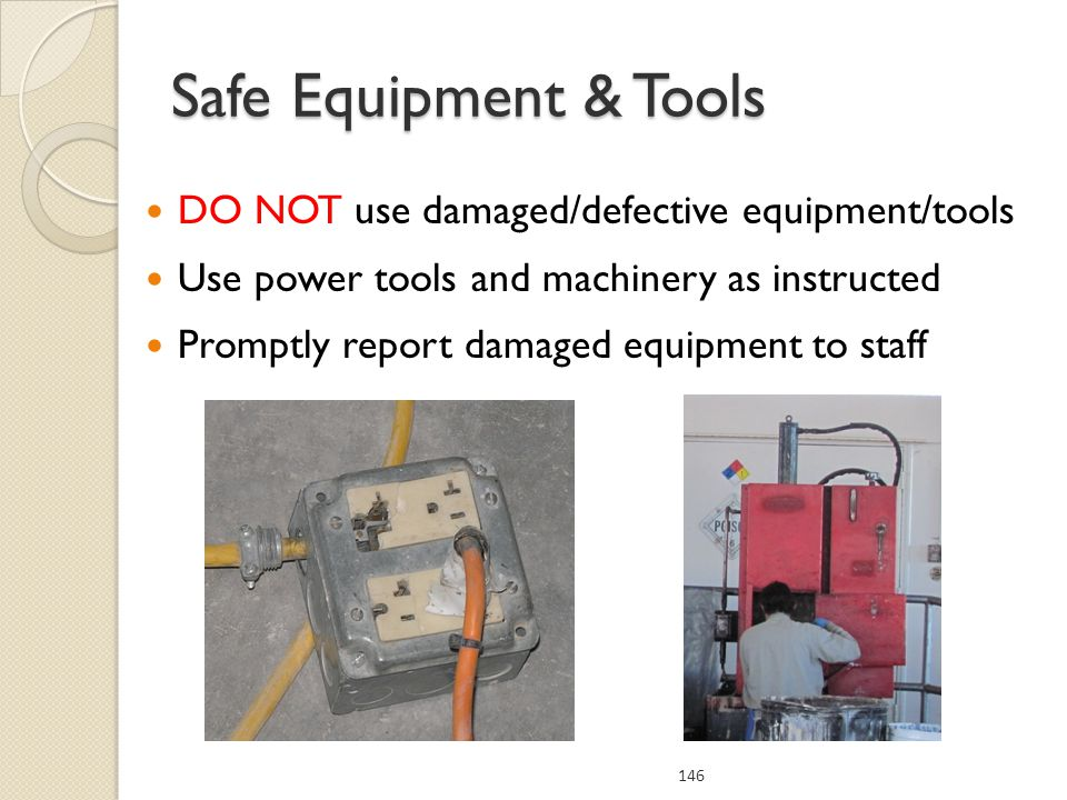 DO NOT use damaged/defective equipment/tools Use power tools and machinery as instructed Promptly report damaged equipment to staff Safe Equipment & Tools 146