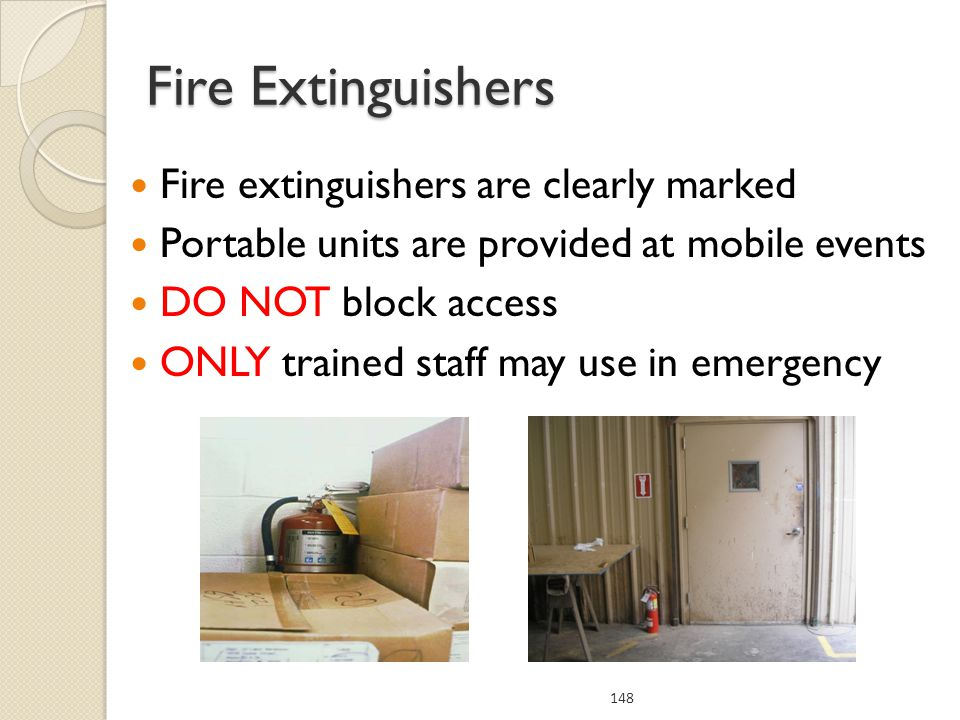 Fire extinguishers are clearly marked Portable units are provided at mobile events DO NOT block access ONLY trained staff may use in emergency 148 Fire Extinguishers