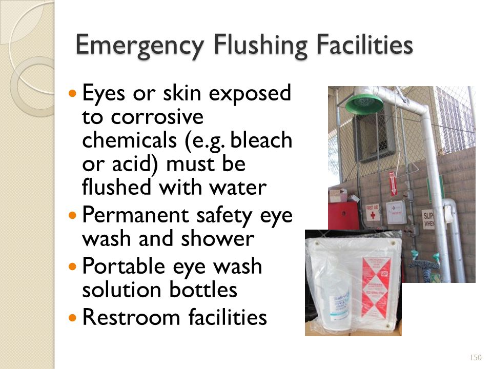 Emergency Flushing Facilities Eyes or skin exposed to corrosive chemicals (e.g.