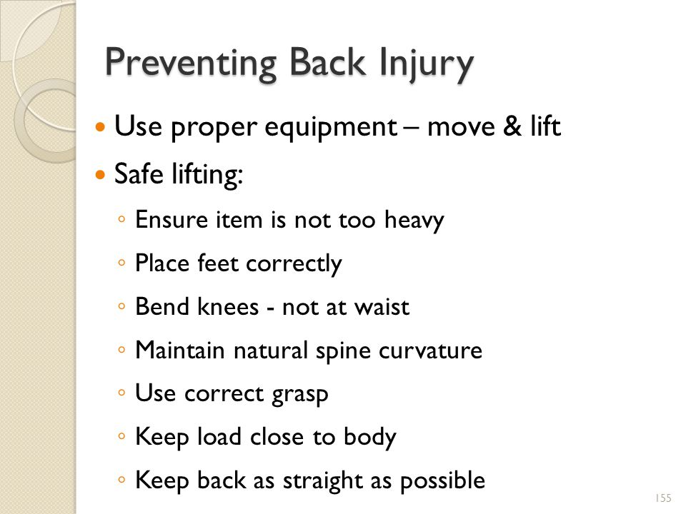 Preventing Back Injury Use proper equipment – move & lift Safe lifting: Ensure item is not too heavy Place feet correctly Bend knees - not at waist Maintain natural spine curvature Use correct grasp Keep load close to body Keep back as straight as possible 155