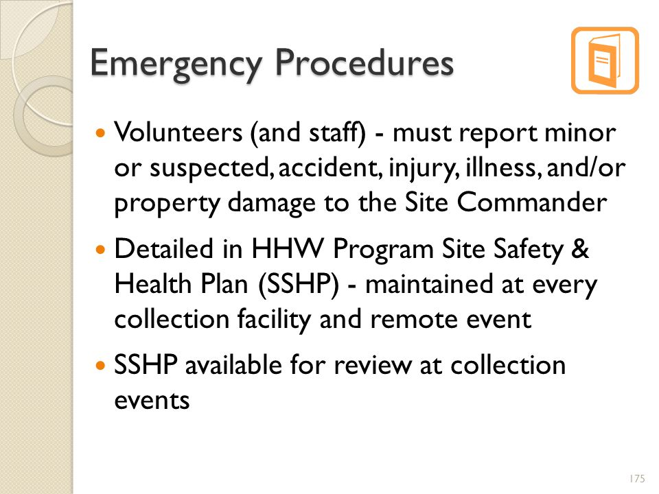 Emergency Procedures Volunteers (and staff) - must report minor or suspected, accident, injury, illness, and/or property damage to the Site Commander Detailed in HHW Program Site Safety & Health Plan (SSHP) - maintained at every collection facility and remote event SSHP available for review at collection events 175