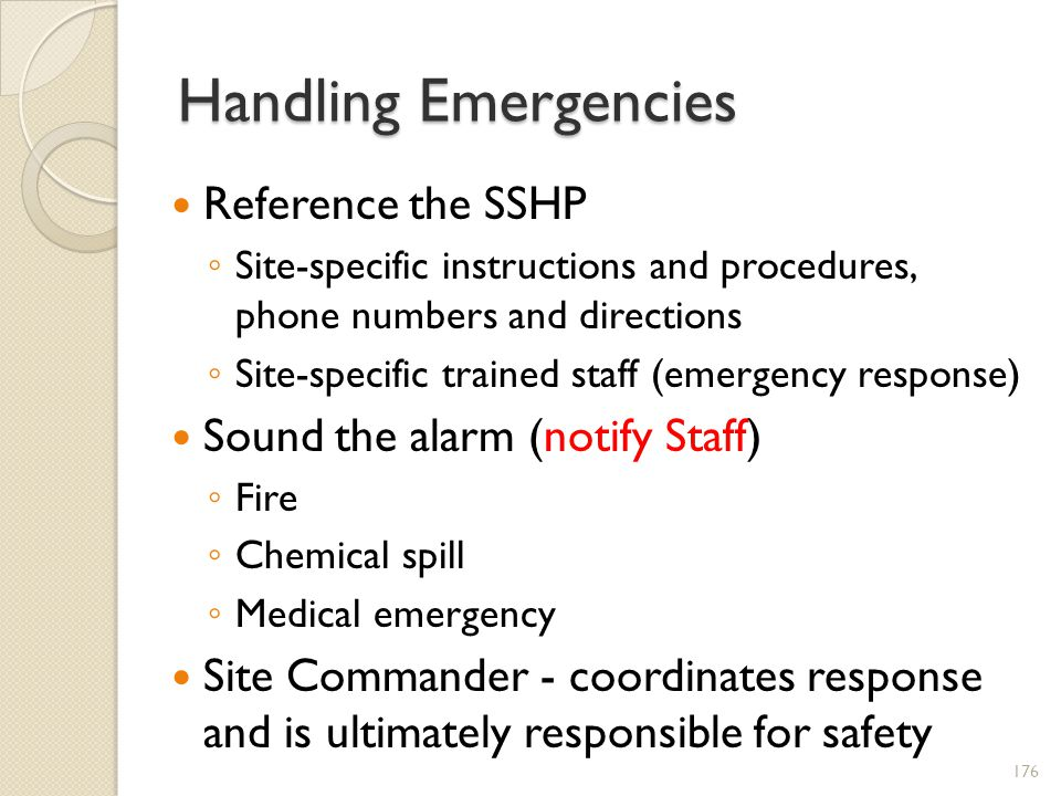Handling Emergencies Reference the SSHP Site-specific instructions and procedures, phone numbers and directions Site-specific trained staff (emergency response) Sound the alarm (notify Staff) Fire Chemical spill Medical emergency Site Commander - coordinates response and is ultimately responsible for safety 176
