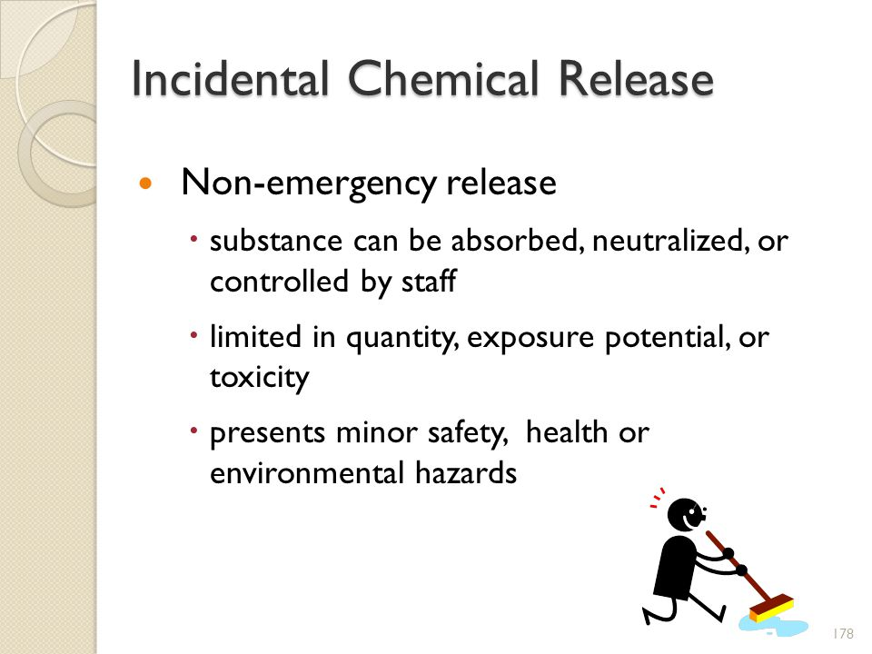 Incidental Chemical Release Non-emergency release substance can be absorbed, neutralized, or controlled by staff limited in quantity, exposure potential, or toxicity presents minor safety, health or environmental hazards 178
