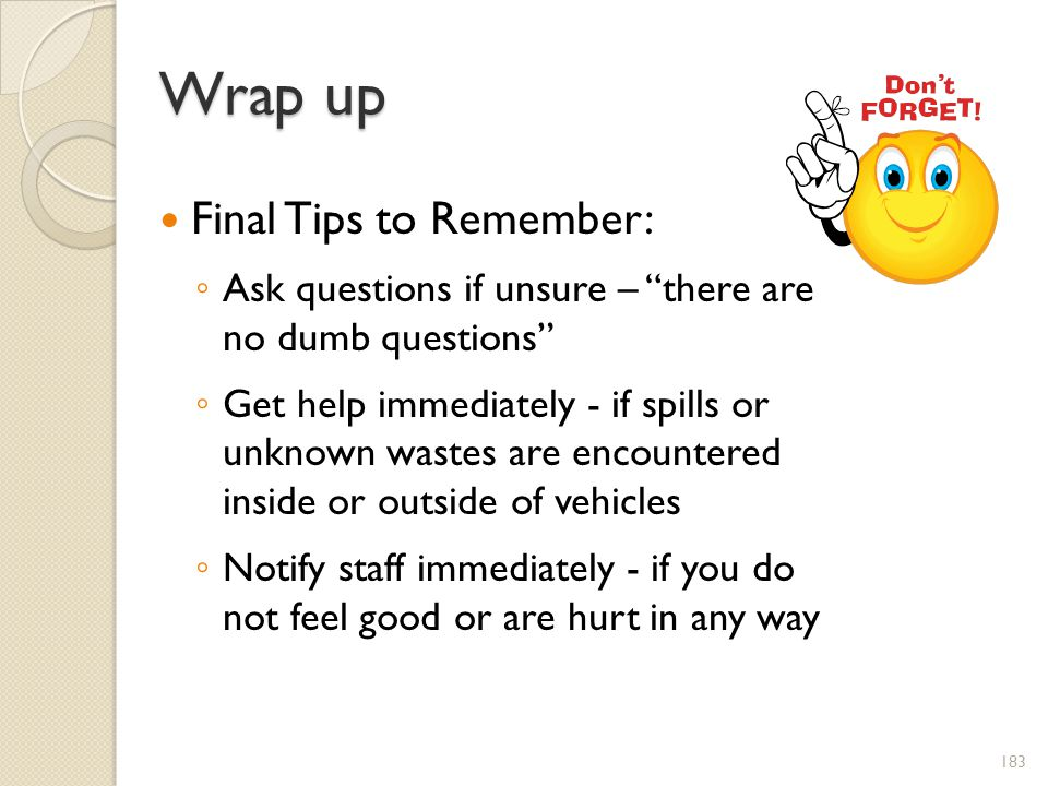 Wrap up Final Tips to Remember: Ask questions if unsure – there are no dumb questions Get help immediately - if spills or unknown wastes are encountered inside or outside of vehicles Notify staff immediately - if you do not feel good or are hurt in any way 183