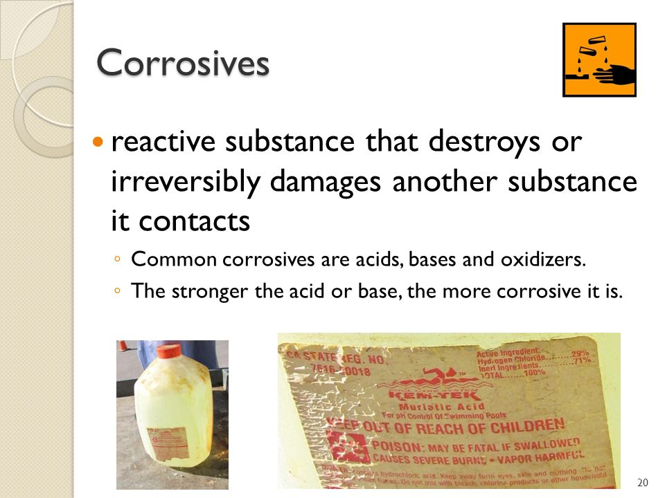 Corrosives Corrosives reactive substance that destroys or irreversibly damages another substance it contacts Common corrosives are acids, bases and oxidizers.