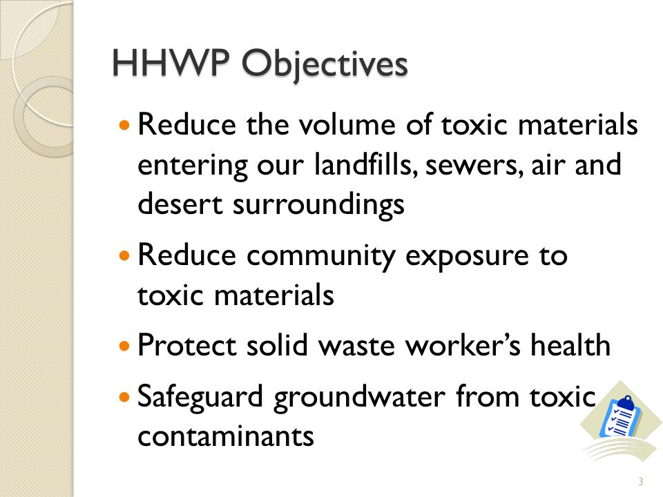 HHWP Objectives Reduce the volume of toxic materials entering our landfills, sewers, air and desert surroundings Reduce community exposure to toxic materials Protect solid waste workers health Safeguard groundwater from toxic contaminants 3