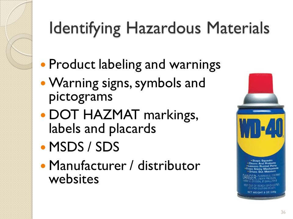 Identifying Hazardous Materials Product labeling and warnings Warning signs, symbols and pictograms DOT HAZMAT markings, labels and placards MSDS / SDS Manufacturer / distributor websites 36
