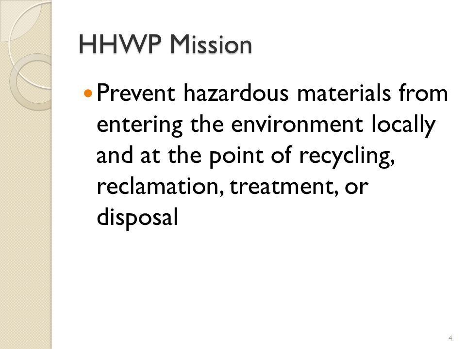 HHWP Mission Prevent hazardous materials from entering the environment locally and at the point of recycling, reclamation, treatment, or disposal 4