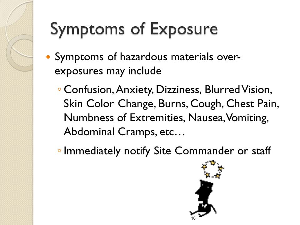 Symptoms of hazardous materials over- exposures may include Confusion, Anxiety, Dizziness, Blurred Vision, Skin Color Change, Burns, Cough, Chest Pain, Numbness of Extremities, Nausea, Vomiting, Abdominal Cramps, etc… Immediately notify Site Commander or staff 46 Symptoms of Exposure