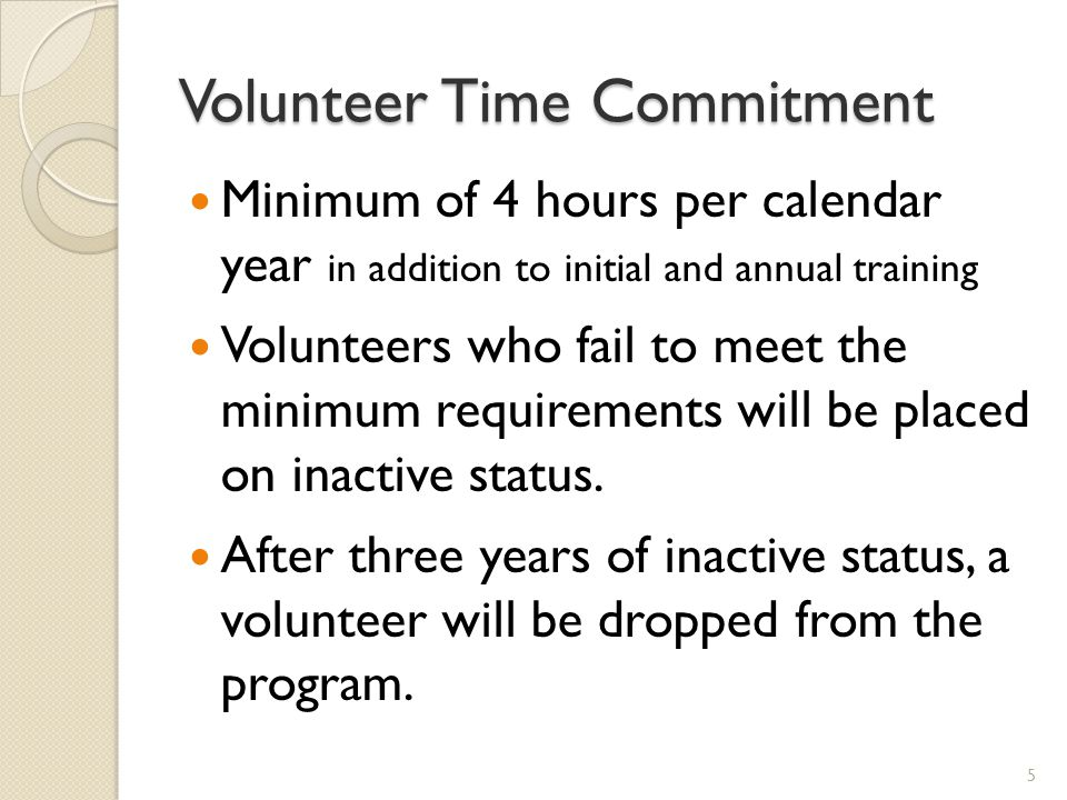 Volunteer Time Commitment Minimum of 4 hours per calendar year in addition to initial and annual training Volunteers who fail to meet the minimum requirements will be placed on inactive status.