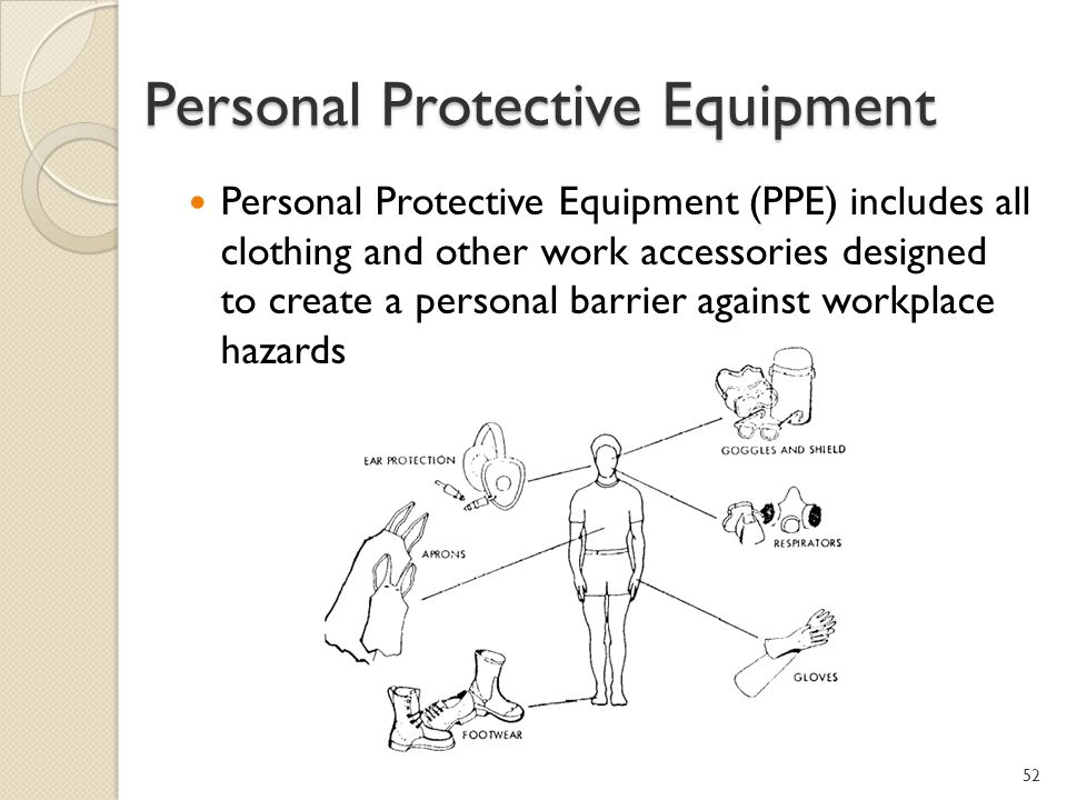 Personal Protective Equipment Personal Protective Equipment (PPE) includes all clothing and other work accessories designed to create a personal barrier against workplace hazards 52