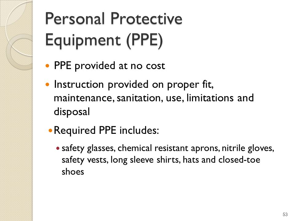 Personal Protective Equipment (PPE) PPE provided at no cost Instruction provided on proper fit, maintenance, sanitation, use, limitations and disposal Required PPE includes: safety glasses, chemical resistant aprons, nitrile gloves, safety vests, long sleeve shirts, hats and closed-toe shoes 53