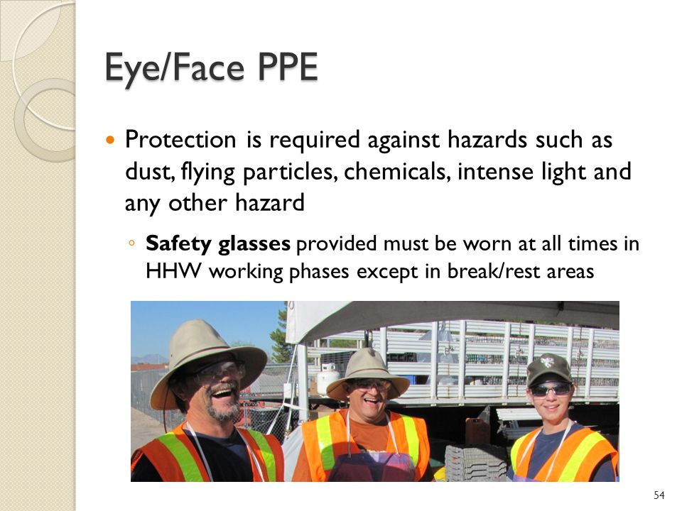 Eye/Face PPE Protection is required against hazards such as dust, flying particles, chemicals, intense light and any other hazard Safety glasses provided must be worn at all times in HHW working phases except in break/rest areas 54