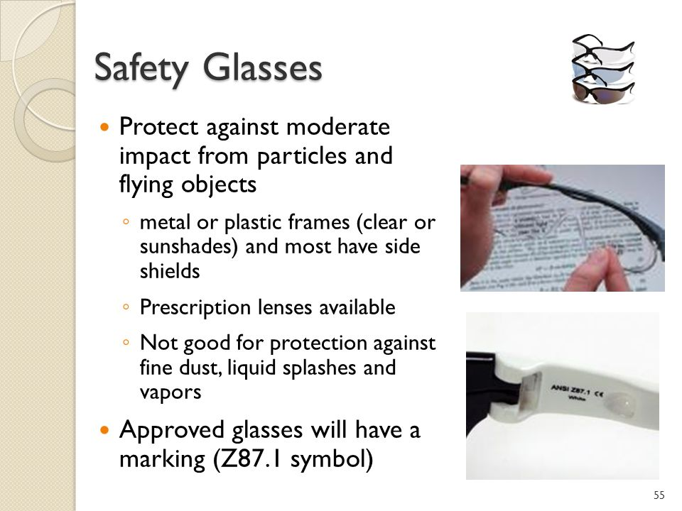 Safety Glasses Protect against moderate impact from particles and flying objects metal or plastic frames (clear or sunshades) and most have side shields Prescription lenses available Not good for protection against fine dust, liquid splashes and vapors Approved glasses will have a marking (Z87.1 symbol) 55