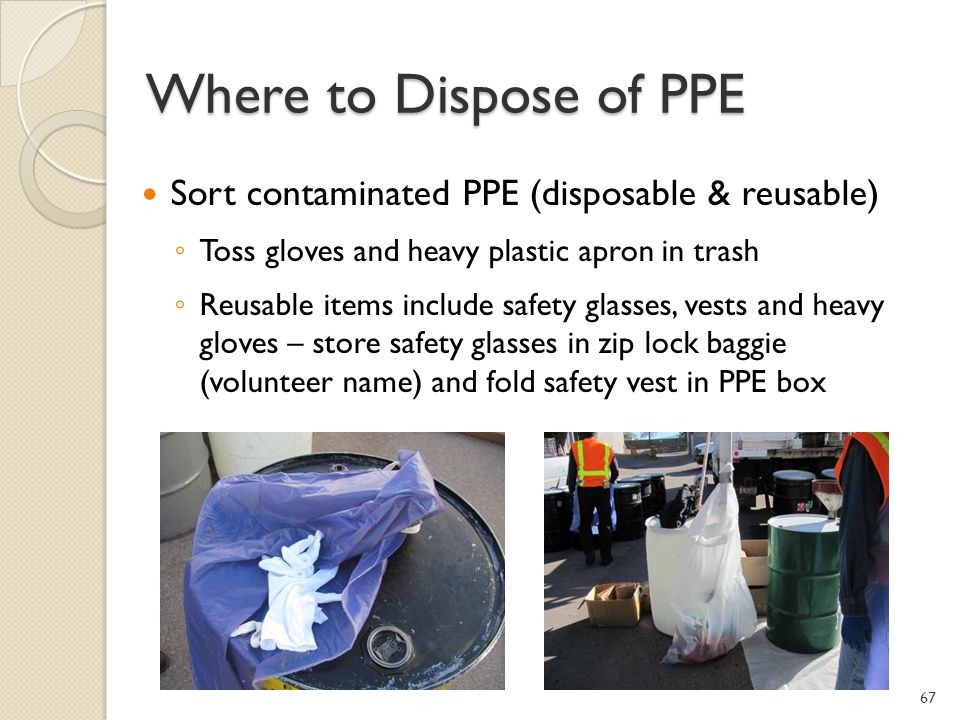 Where to Dispose of PPE Sort contaminated PPE (disposable & reusable) Toss gloves and heavy plastic apron in trash Reusable items include safety glasses, vests and heavy gloves – store safety glasses in zip lock baggie (volunteer name) and fold safety vest in PPE box 67