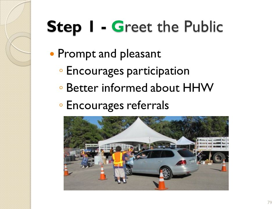 Step 1 - Greet the Public Prompt and pleasant Encourages participation Better informed about HHW Encourages referrals 79