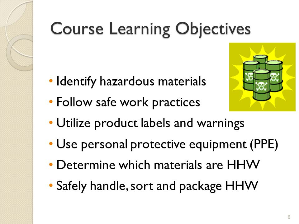 Course Learning Objectives Identify hazardous materials Follow safe work practices Utilize product labels and warnings Use personal protective equipment (PPE) Determine which materials are HHW Safely handle, sort and package HHW 8