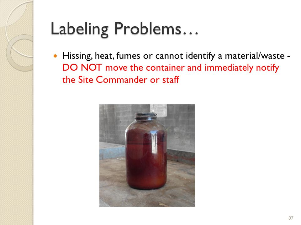 Labeling Problems… Hissing, heat, fumes or cannot identify a material/waste - DO NOT move the container and immediately notify the Site Commander or staff 87