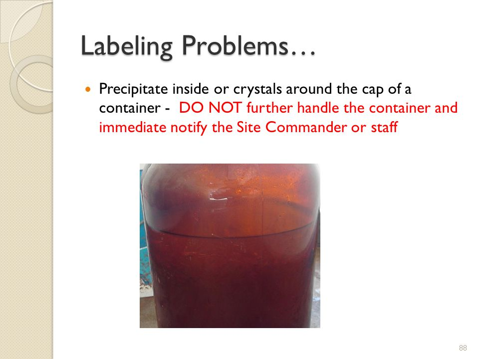 Labeling Problems… Precipitate inside or crystals around the cap of a container - DO NOT further handle the container and immediate notify the Site Commander or staff 88