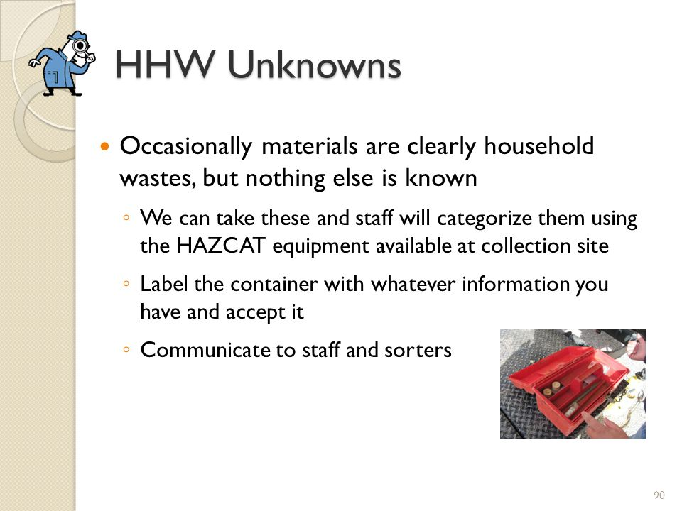 HHW Unknowns Occasionally materials are clearly household wastes, but nothing else is known We can take these and staff will categorize them using the HAZCAT equipment available at collection site Label the container with whatever information you have and accept it Communicate to staff and sorters 90
