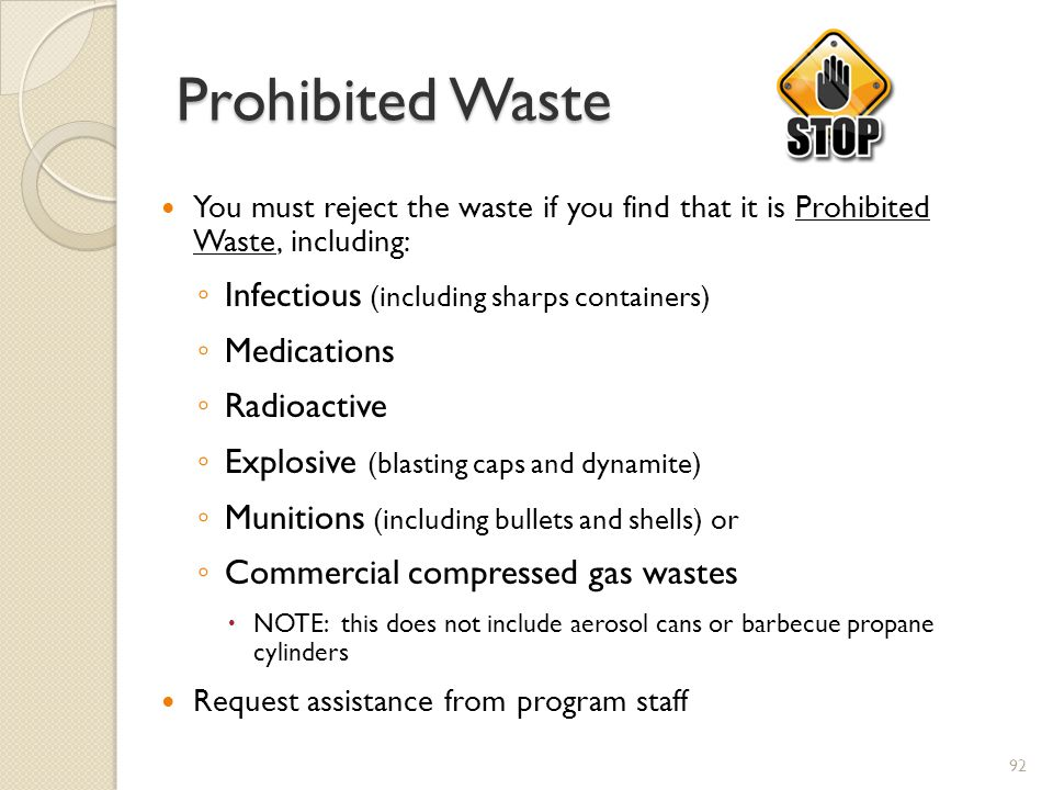 Prohibited Waste You must reject the waste if you find that it is Prohibited Waste, including: Infectious (including sharps containers) Medications Radioactive Explosive (blasting caps and dynamite) Munitions (including bullets and shells) or Commercial compressed gas wastes NOTE: this does not include aerosol cans or barbecue propane cylinders Request assistance from program staff 92