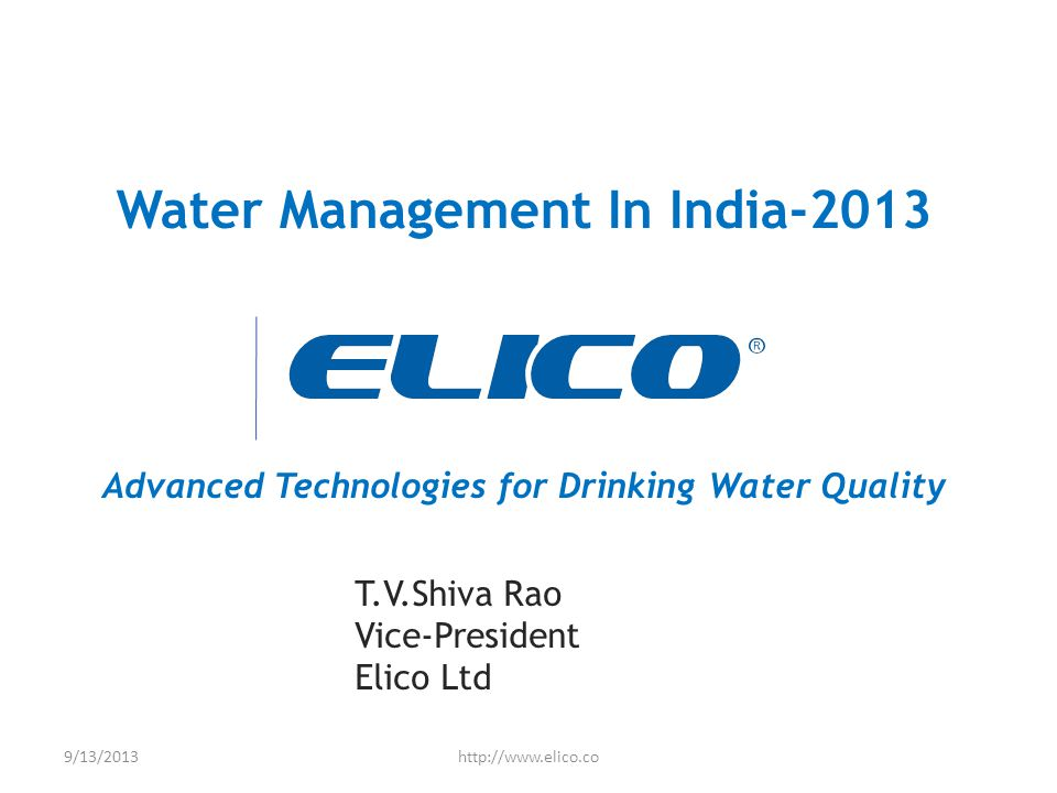 Water Management In India-2013 Advanced Technologies for Drinking Water Quality T.V.Shiva Rao Vice-President Elico Ltd 9/13/2013http://www.elico.co