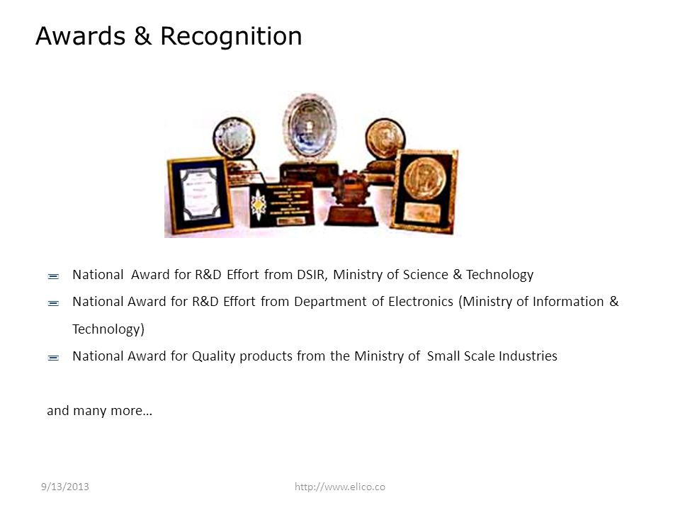 National Award for R&D Effort from DSIR, Ministry of Science & Technology National Award for R&D Effort from Department of Electronics (Ministry of Information & Technology) National Award for Quality products from the Ministry of Small Scale Industries and many more… Awards & Recognition 9/13/2013http://www.elico.co