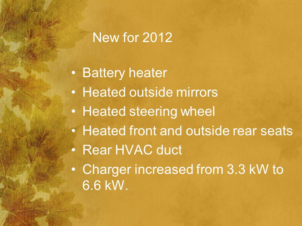 New for 2012 Battery heater Heated outside mirrors Heated steering wheel Heated front and outside rear seats Rear HVAC duct Charger increased from 3.3 kW to 6.6 kW.