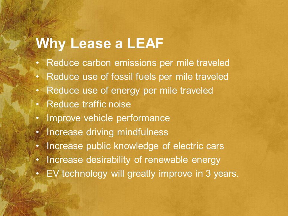 Why Lease a LEAF Reduce carbon emissions per mile traveled Reduce use of fossil fuels per mile traveled Reduce use of energy per mile traveled Reduce traffic noise Improve vehicle performance Increase driving mindfulness Increase public knowledge of electric cars Increase desirability of renewable energy EV technology will greatly improve in 3 years.