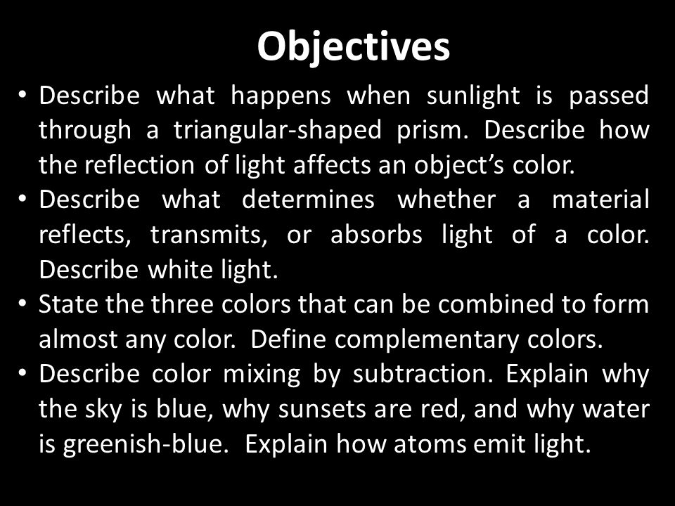 Describe what happens when sunlight is passed through a triangular-shaped prism. Describe how the reflection of light affects an objects color. Descri