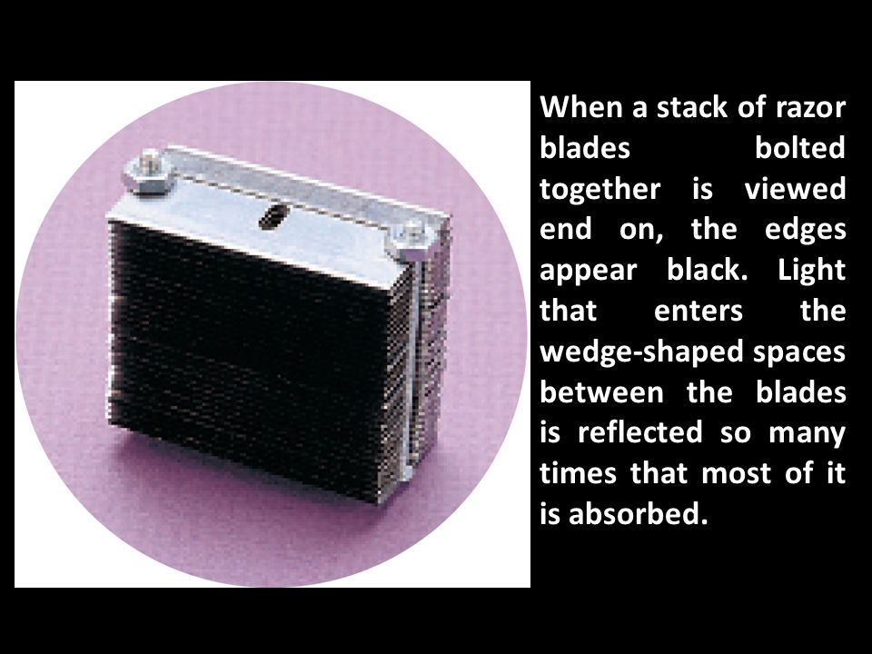When a stack of razor blades bolted together is viewed end on, the edges appear black. Light that enters the wedge-shaped spaces between the blades is