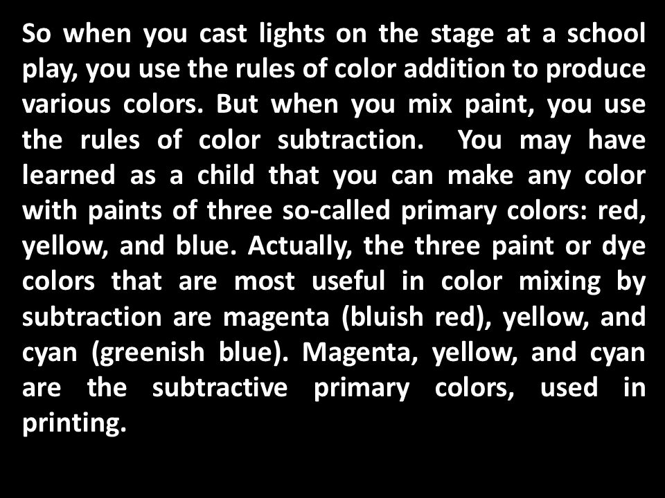 So when you cast lights on the stage at a school play, you use the rules of color addition to produce various colors. But when you mix paint, you use