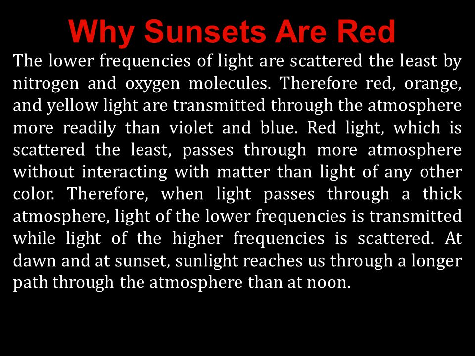 Why Sunsets Are Red The lower frequencies of light are scattered the least by nitrogen and oxygen molecules. Therefore red, orange, and yellow light a