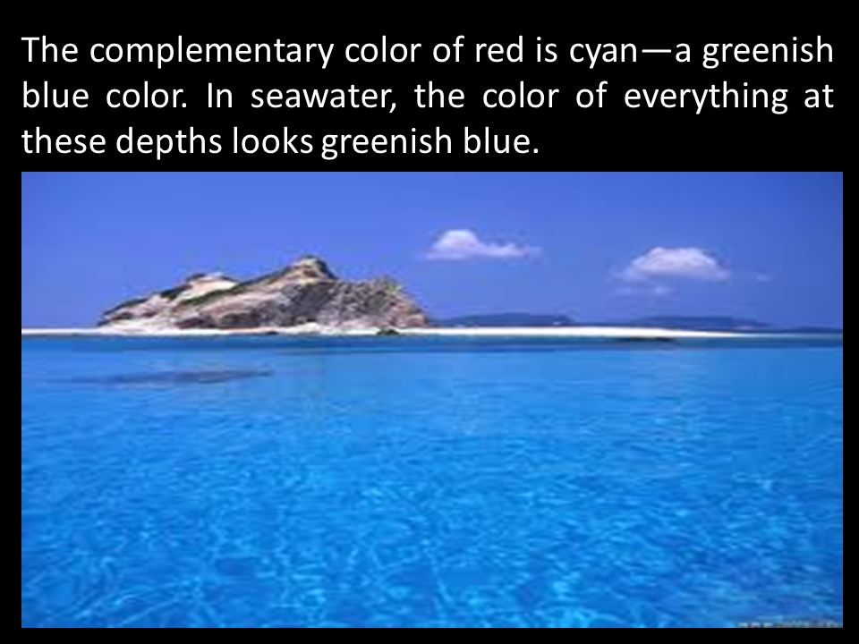 The complementary color of red is cyana greenish blue color. In seawater, the color of everything at these depths looks greenish blue.