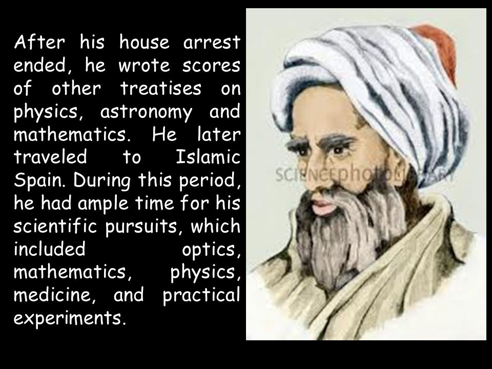 After his house arrest ended, he wrote scores of other treatises on physics, astronomy and mathematics. He later traveled to Islamic Spain. During thi